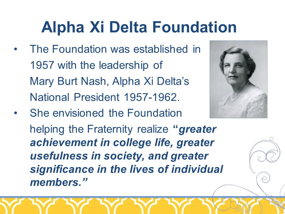 Alpha Xi Delta Foundation The Foundation was established in 1957 with the leadership of Mary Burt Nash, Alpha Xi Delta's National President 1957-1962.