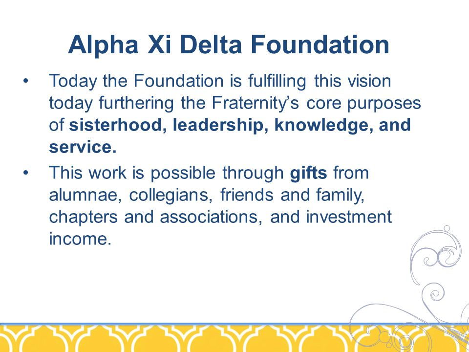 Alpha Xi Delta Foundation Today the Foundation is fulfilling this vision today furthering the Fraternity's core purposes of sisterhood, leadership, knowledge, and service.