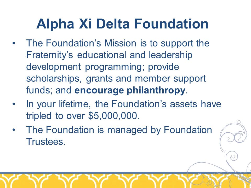 Alpha Xi Delta Foundation The Foundation's Mission is to support the Fraternity's educational and leadership development programming; provide scholarships, grants and member support funds; and encourage philanthropy.