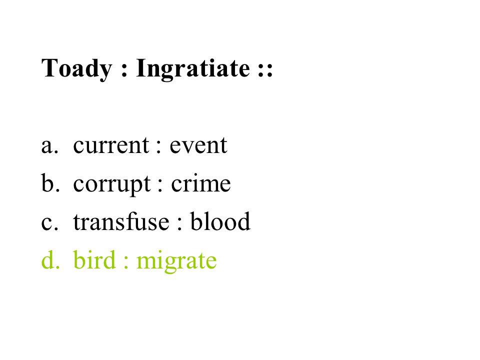 Toady : Ingratiate :: a.current : event b.corrupt : crime c.transfuse : blood d.bird : migrate