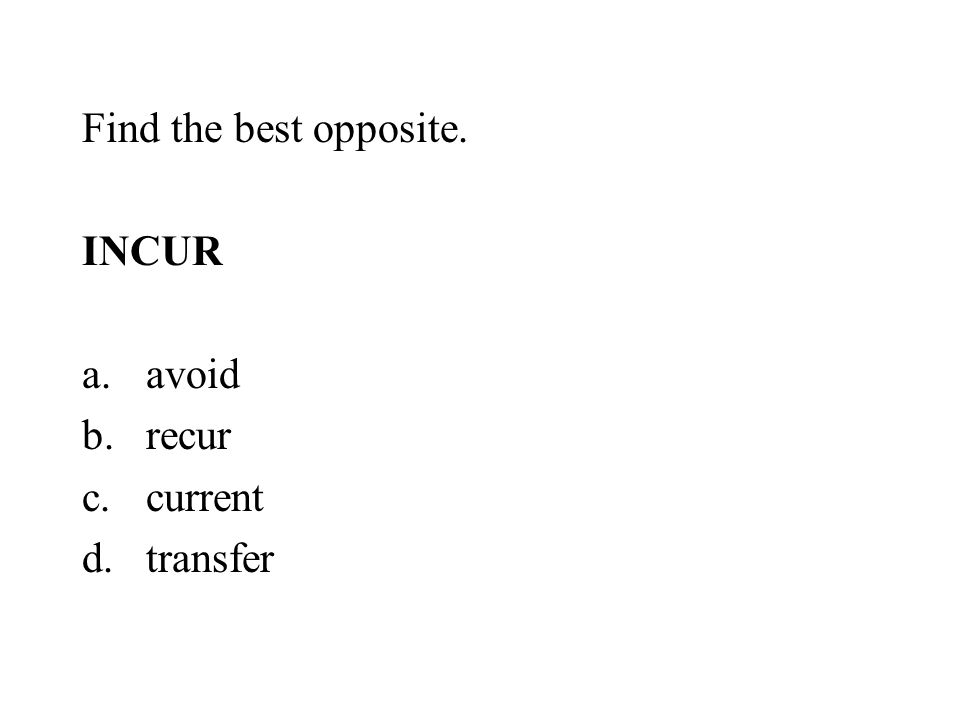 Find the best opposite. INCUR a.avoid b.recur c.current d.transfer