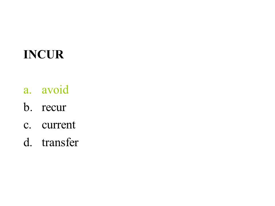 INCUR a.avoid b.recur c.current d.transfer
