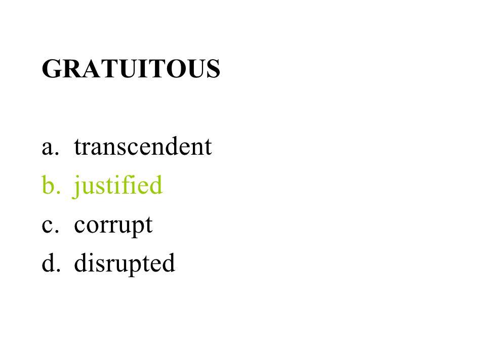 GRATUITOUS a.transcendent b.justified c.corrupt d.disrupted