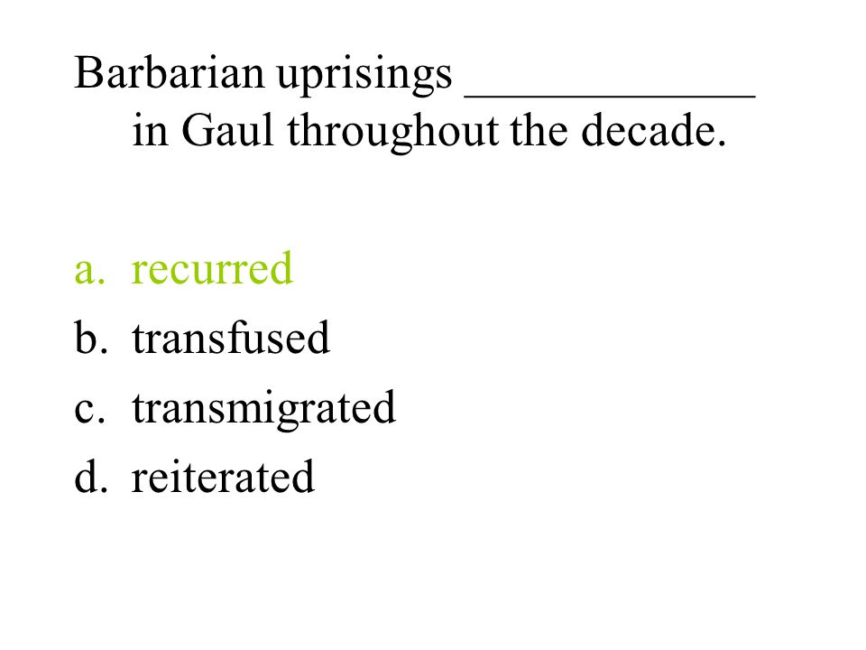 Barbarian uprisings ____________ in Gaul throughout the decade. a.recurred b.transfused c.transmigrated d.reiterated