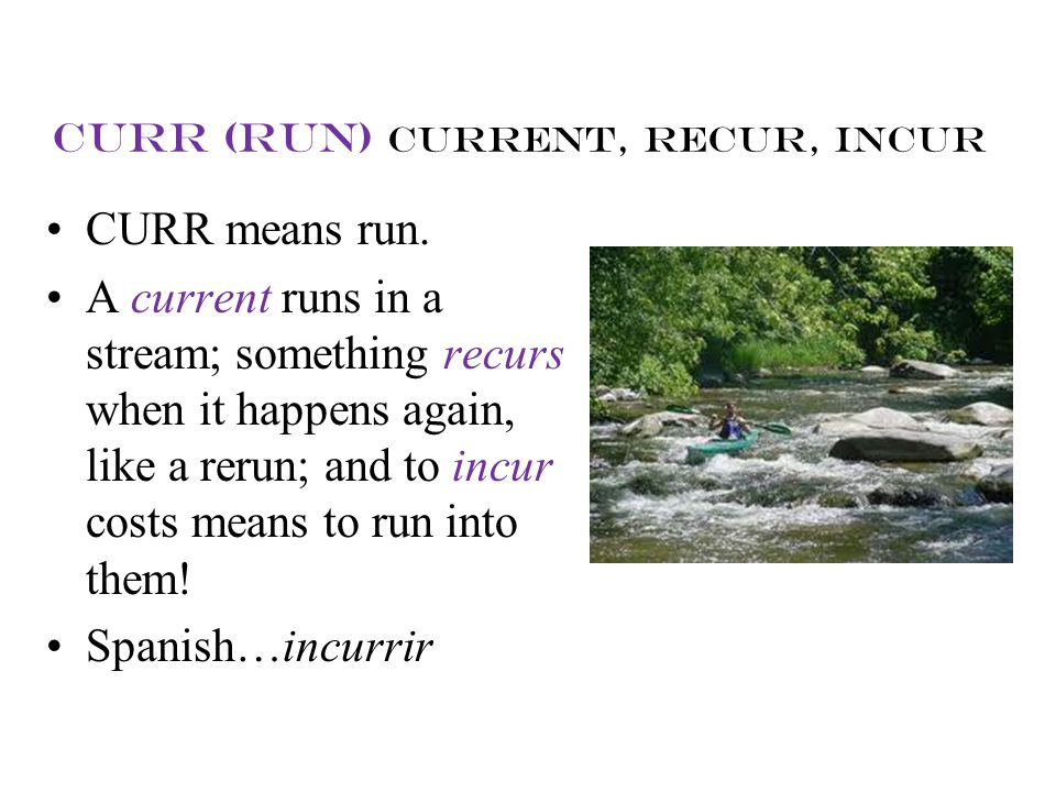 curr (run) current, recur, incur CURR means run. A current runs in a stream; something recurs when it happens again, like a rerun; and to incur costs