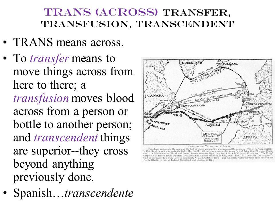 trans (across) transfer, transfusion, transcendent TRANS means across. To transfer means to move things across from here to there; a transfusion moves