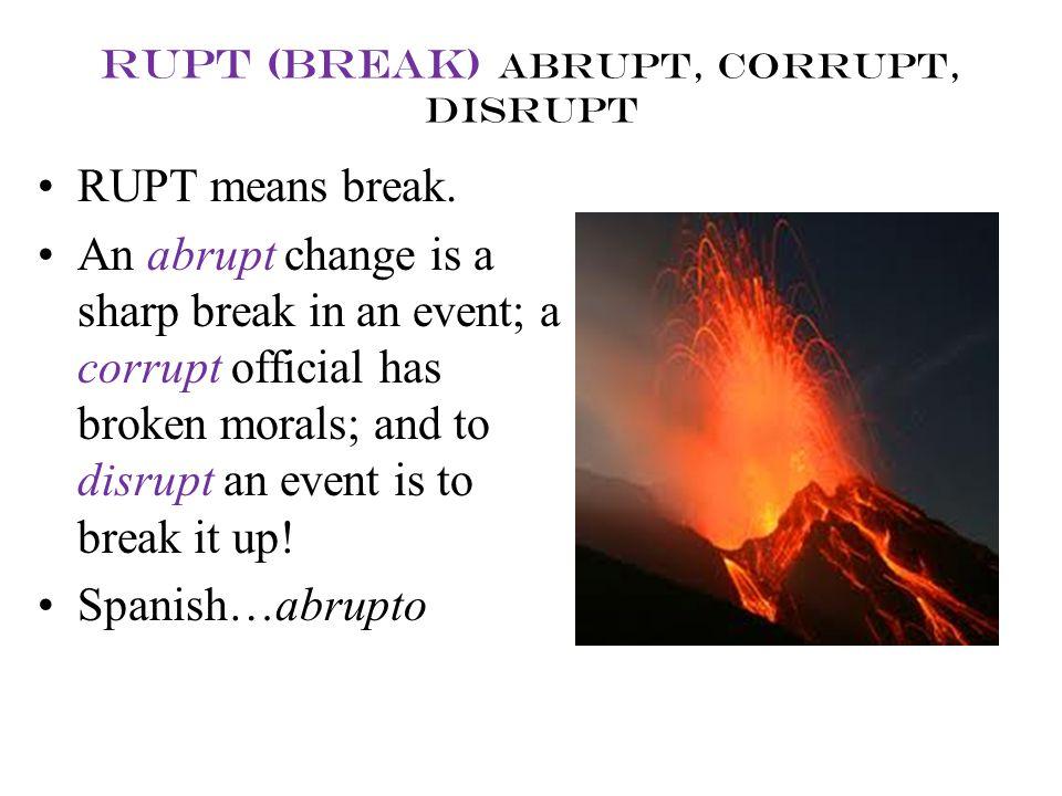 rupt (break) abrupt, corrupt, disrupt RUPT means break. An abrupt change is a sharp break in an event; a corrupt official has broken morals; and to di