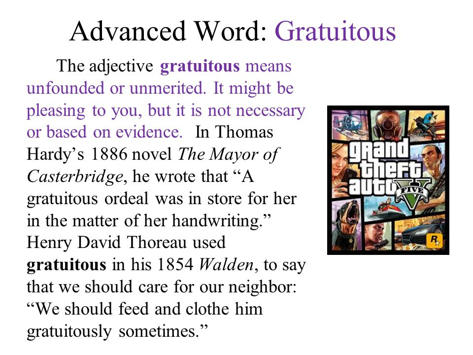 Advanced Word: Gratuitous The adjective gratuitous means unfounded or unmerited. It might be pleasing to you, but it is not necessary or based on evid