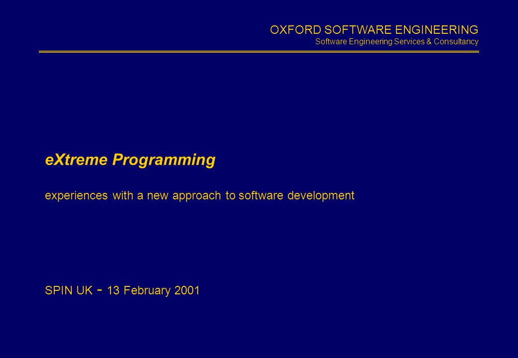 OXFORD SOFTWARE ENGINEERING Software Engineering Services & Consultancy Slide 1.1 eXtreme Programming experiences with a new approach to software deve