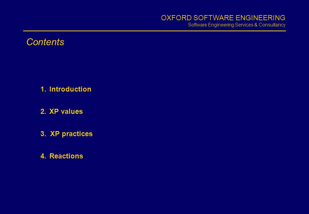 OXFORD SOFTWARE ENGINEERING Software Engineering Services & Consultancy Slide 1.2 Contents 1.Introduction 2.XP values 3. XP practices 4.Reactions