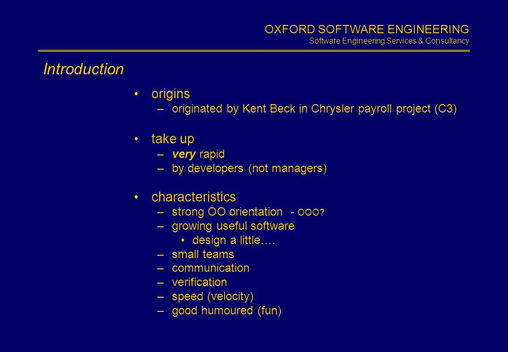 OXFORD SOFTWARE ENGINEERING Software Engineering Services & Consultancy Slide 1.4 XP Values humane rational small is beautiful adaptable(in use) embraces quality –expects excellence, prefers the 'insanely excellent' expects change encourages competence –supports learning challenges s/w development status quo –estimation –cost –front loading courage – 'play to win' not 'play not to lose' –allocate priorities to business s/w development fundamentals