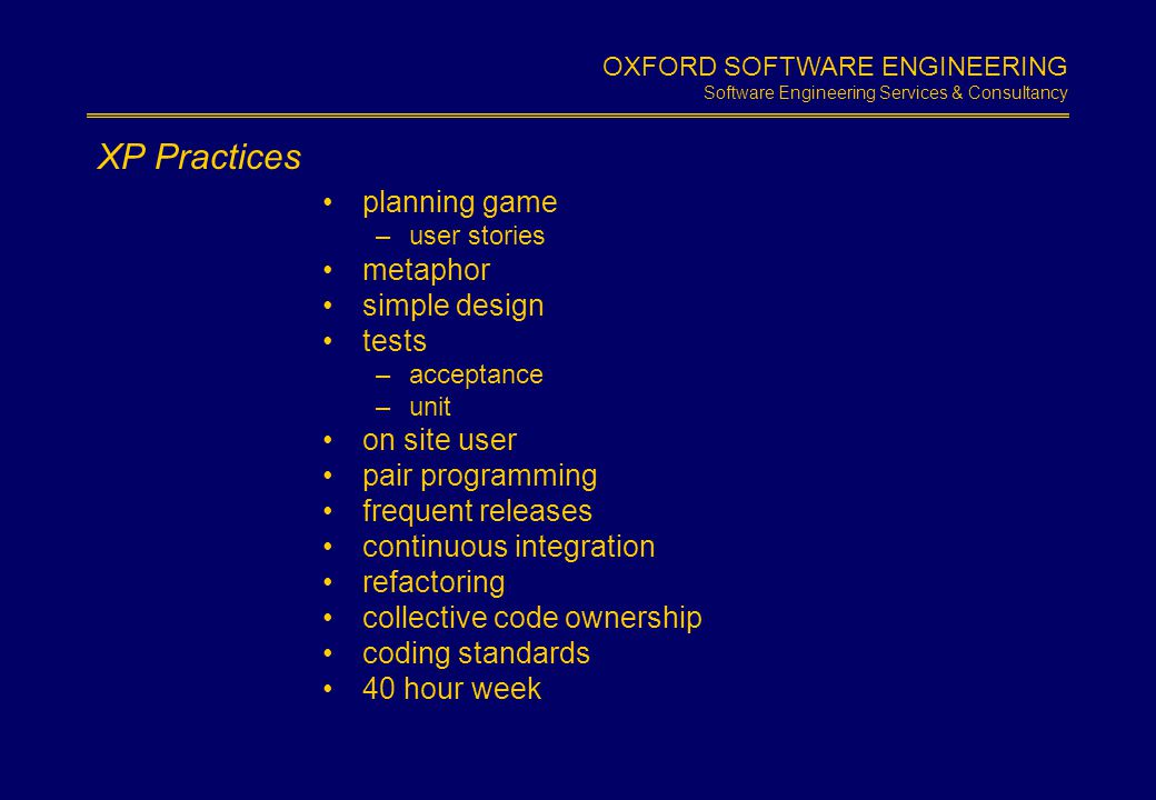 OXFORD SOFTWARE ENGINEERING Software Engineering Services & Consultancy Slide 1.6 Introducing XP step by step –incremental - of course introduce one practice at a time selected by your business priorities tailor practices to fit –up to a point - there are some 'musts'