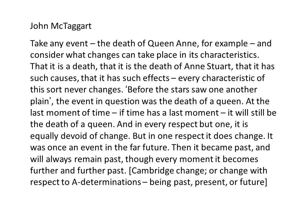 John McTaggart Take any event – the death of Queen Anne, for example – and consider what changes can take place in its characteristics.