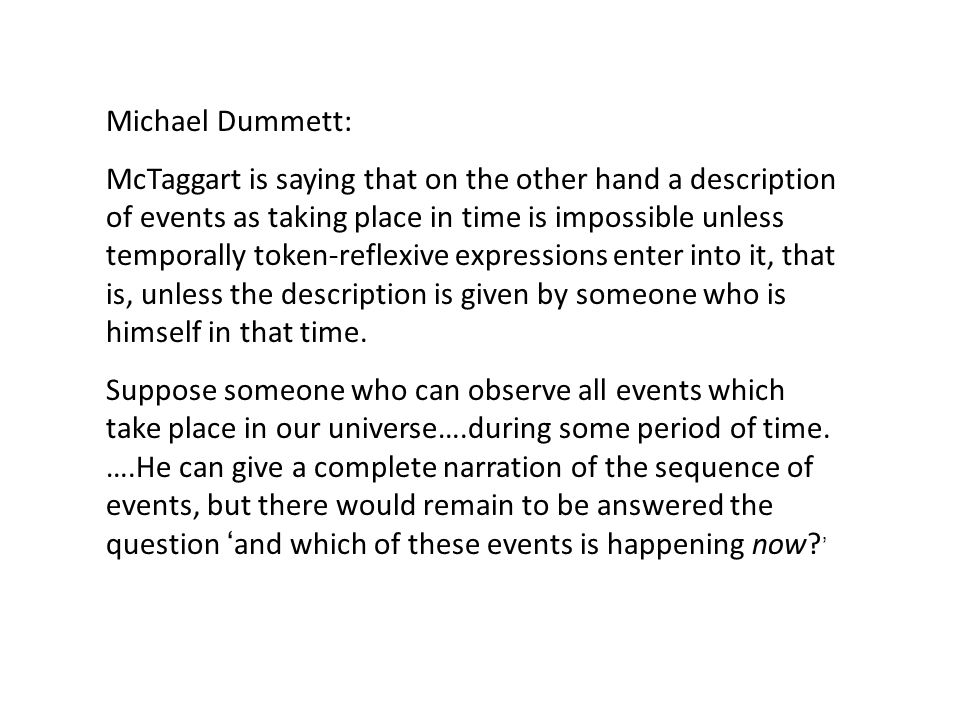 Michael Dummett: McTaggart is saying that on the other hand a description of events as taking place in time is impossible unless temporally token-reflexive expressions enter into it, that is, unless the description is given by someone who is himself in that time.