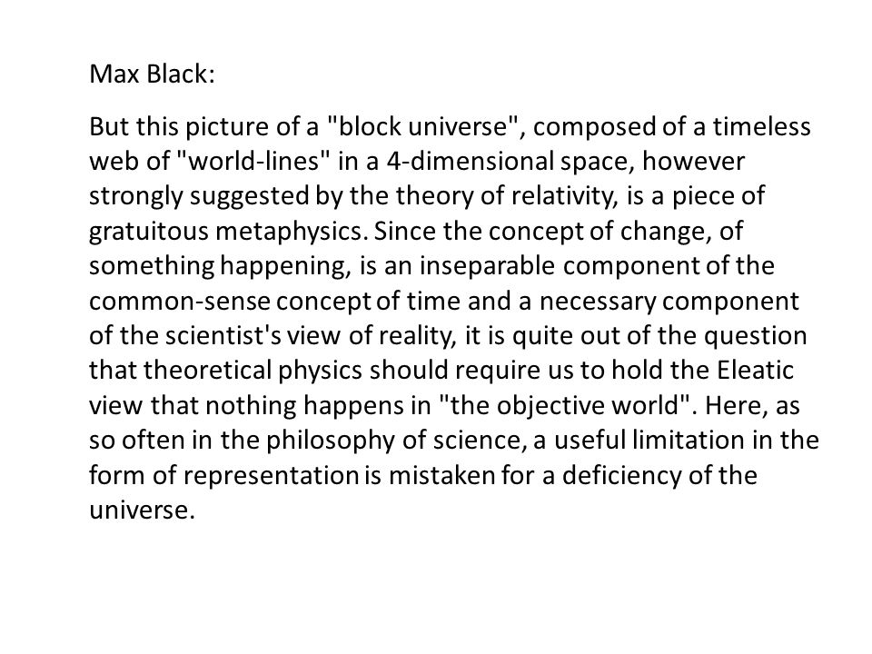 Max Black: But this picture of a block universe , composed of a timeless web of world-lines in a 4-dimensional space, however strongly suggested by the theory of relativity, is a piece of gratuitous metaphysics.