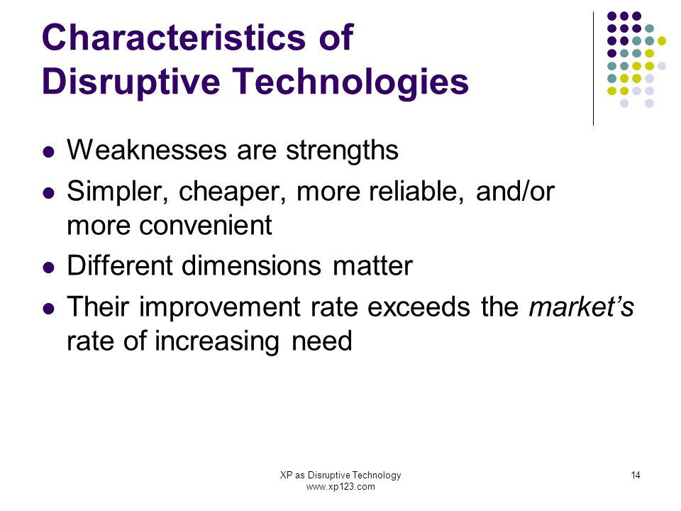 XP as Disruptive Technology www.xp123.com 14 Characteristics of Disruptive Technologies Weaknesses are strengths Simpler, cheaper, more reliable, and/or more convenient Different dimensions matter Their improvement rate exceeds the market's rate of increasing need