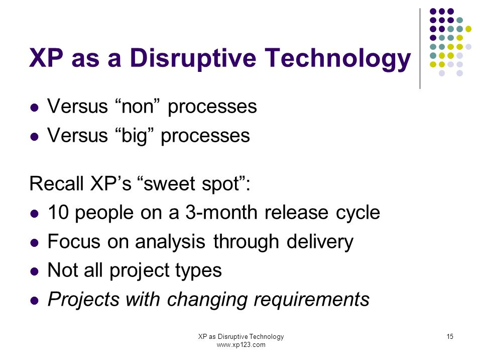 XP as Disruptive Technology www.xp123.com 15 XP as a Disruptive Technology Versus non processes Versus big processes Recall XP's sweet spot : 10 people on a 3-month release cycle Focus on analysis through delivery Not all project types Projects with changing requirements