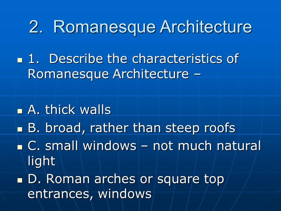 2. Romanesque Architecture 1. Describe the characteristics of Romanesque Architecture – 1.