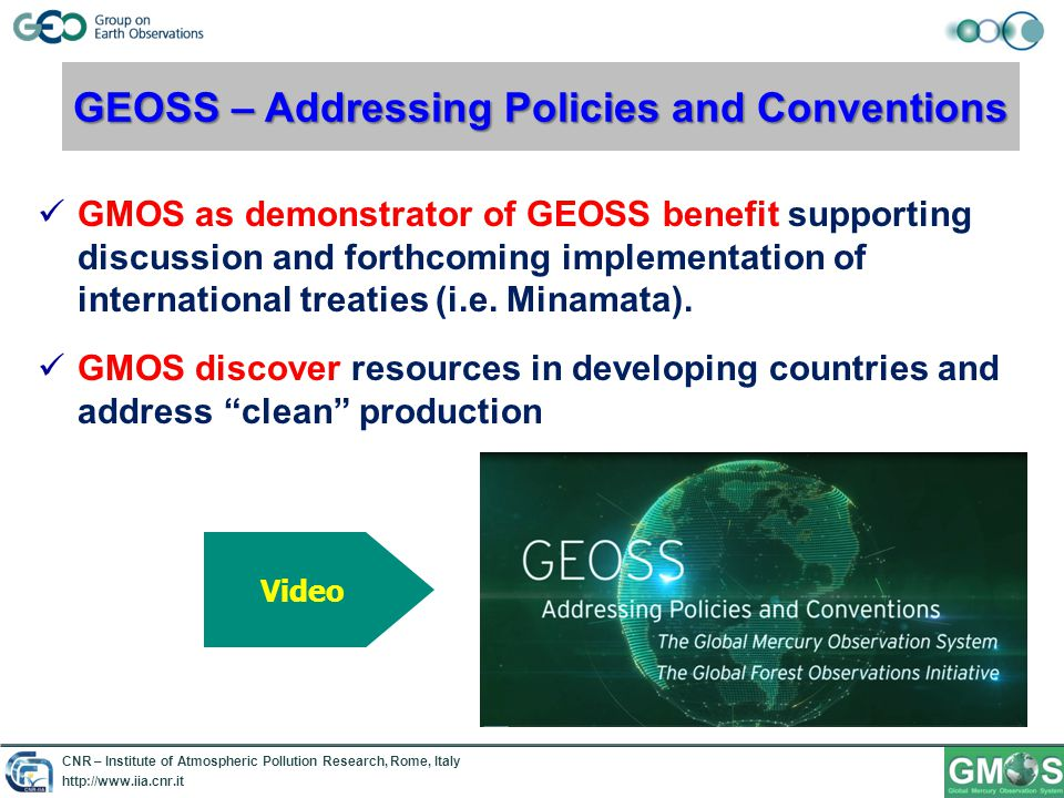 CNR – Institute of Atmospheric Pollution Research, Rome, Italy http://www.iia.cnr.it GEOSS – Addressing Policies and Conventions GMOS as demonstrator of GEOSS benefit supporting discussion and forthcoming implementation of international treaties (i.e.