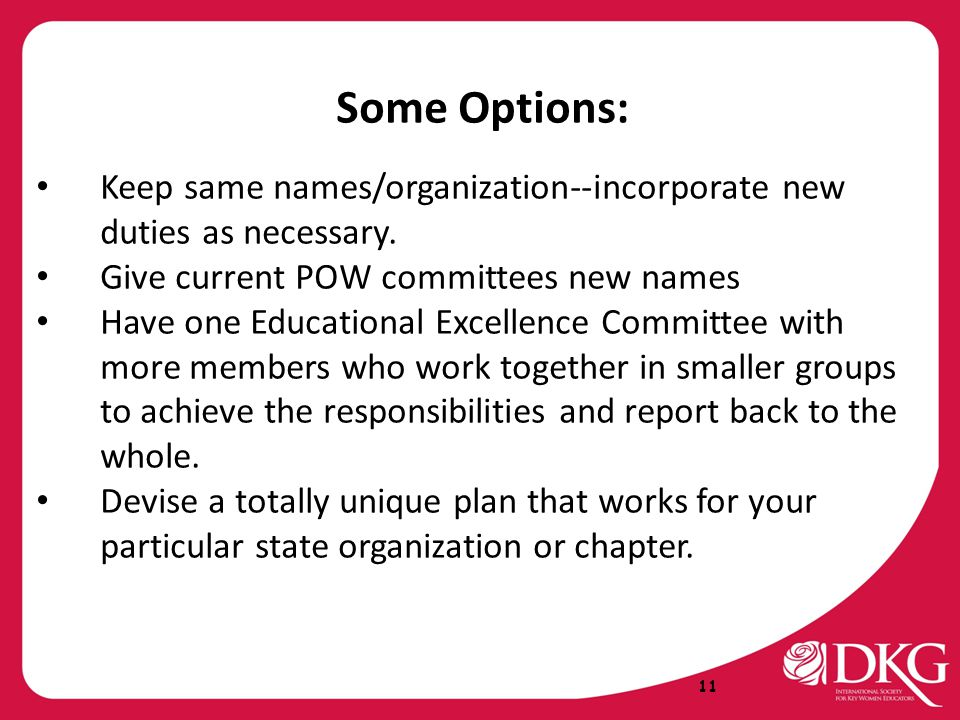 Some Options: Keep same names/organization--incorporate new duties as necessary. Give current POW committees new names Have one Educational Excellence