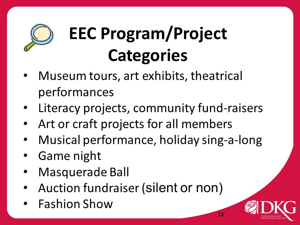 EEC Program/Project Categories Museum tours, art exhibits, theatrical performances Literacy projects, community fund-raisers Art or craft projects for all members Musical performance, holiday sing-a-long Game night Masquerade Ball Auction fundraiser ( silent or non) Fashion Show 21