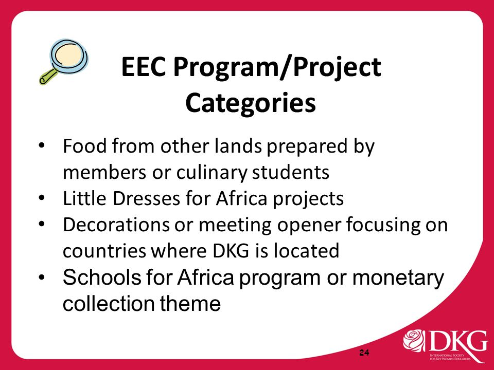 Food from other lands prepared by members or culinary students Little Dresses for Africa projects Decorations or meeting opener focusing on countries where DKG is located Schools for Africa program or monetary collection theme 24 EEC Program/Project Categories
