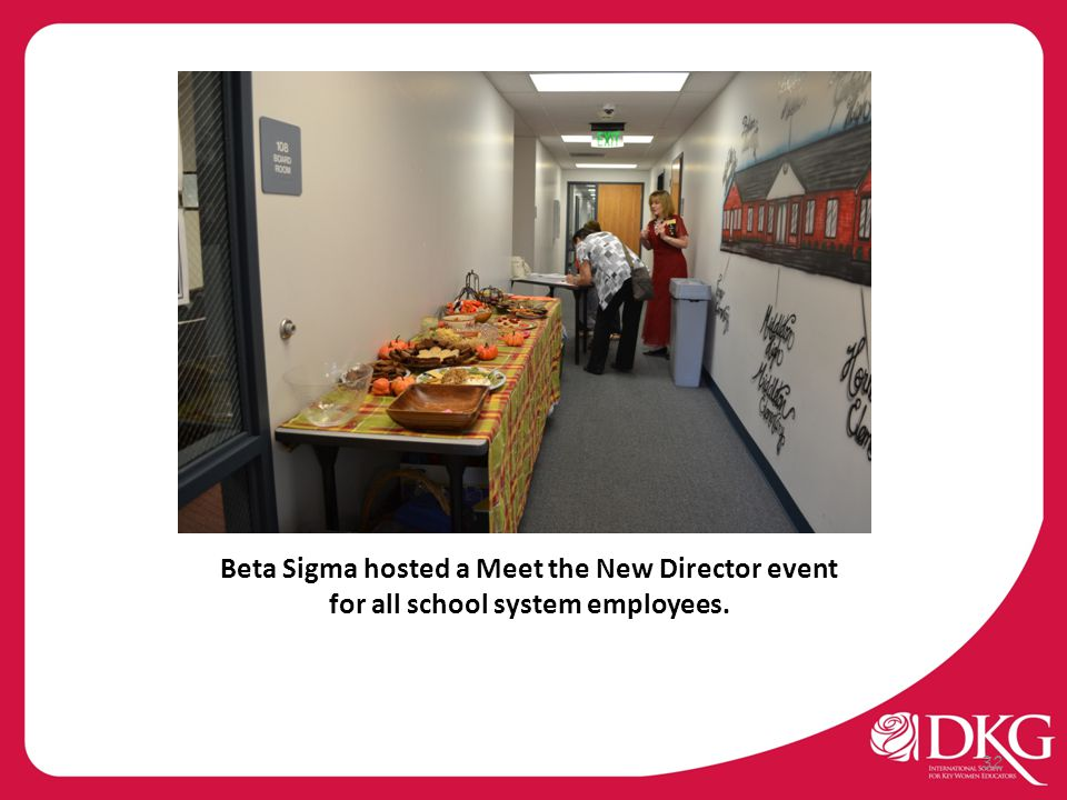 Beta Sigma hosted a Meet the New Director event for all school system employees. 32