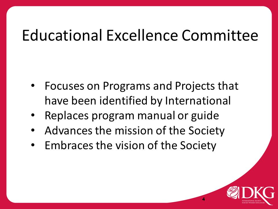 4 Educational Excellence Committee Focuses on Programs and Projects that have been identified by International Replaces program manual or guide Advances the mission of the Society Embraces the vision of the Society