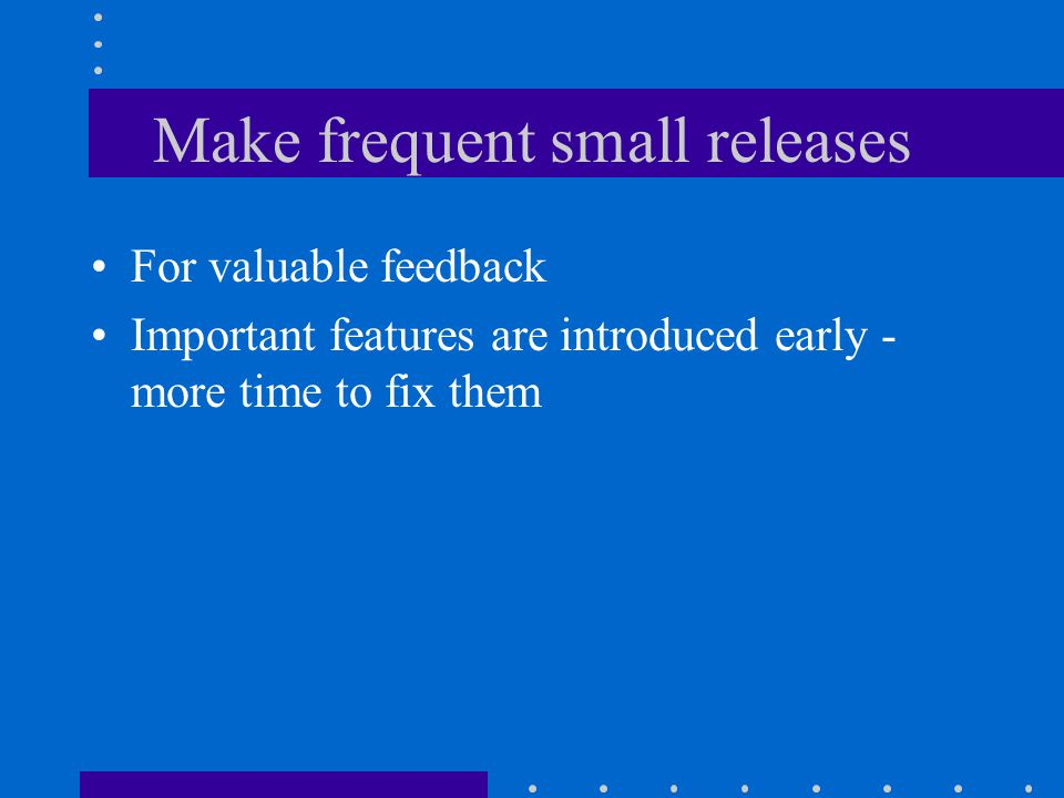 Make frequent small releases For valuable feedback Important features are introduced early - more time to fix them