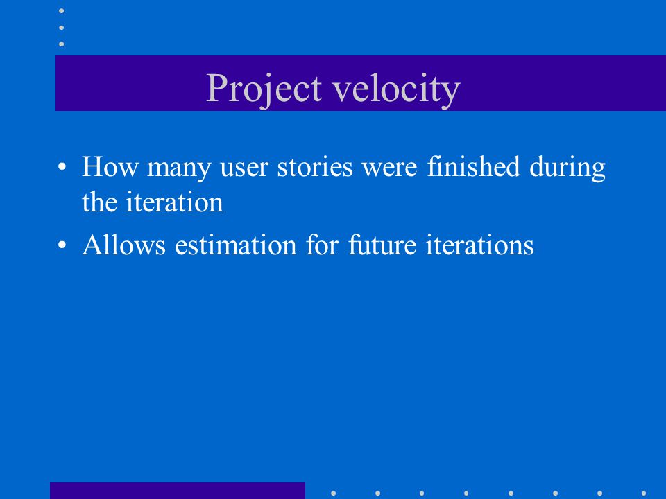 Project velocity How many user stories were finished during the iteration Allows estimation for future iterations