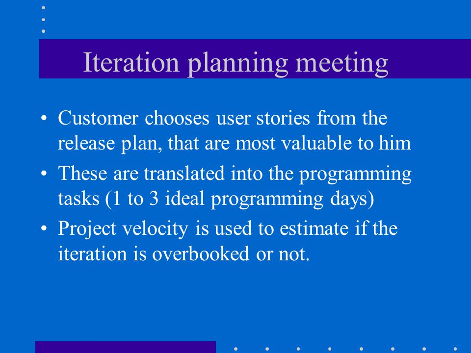Iteration planning meeting Customer chooses user stories from the release plan, that are most valuable to him These are translated into the programming tasks (1 to 3 ideal programming days) Project velocity is used to estimate if the iteration is overbooked or not.