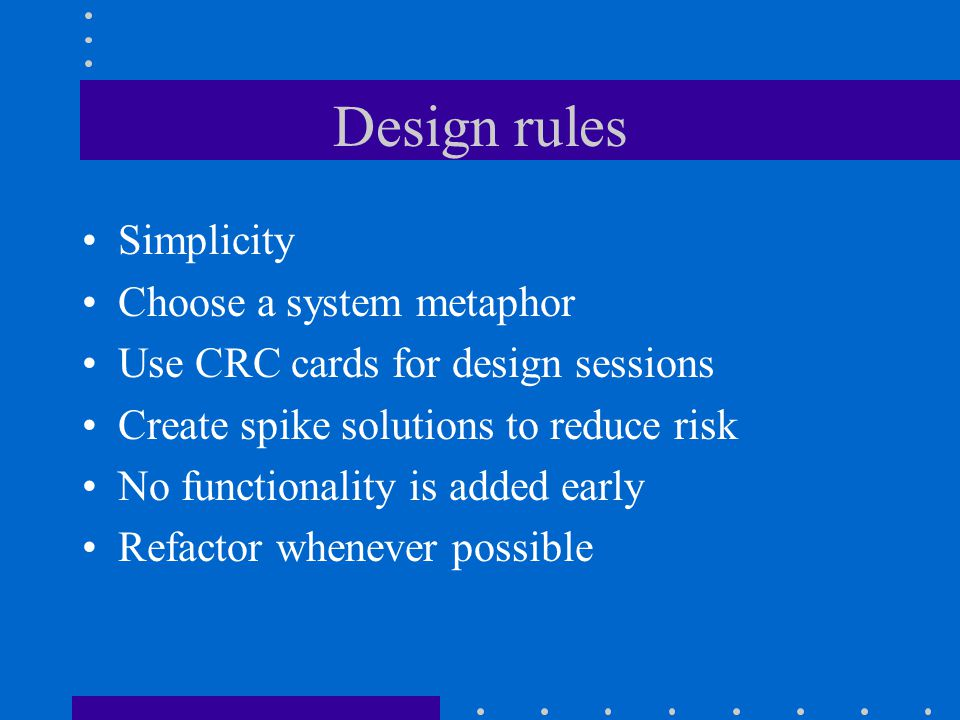 Design rules Simplicity Choose a system metaphor Use CRC cards for design sessions Create spike solutions to reduce risk No functionality is added early Refactor whenever possible