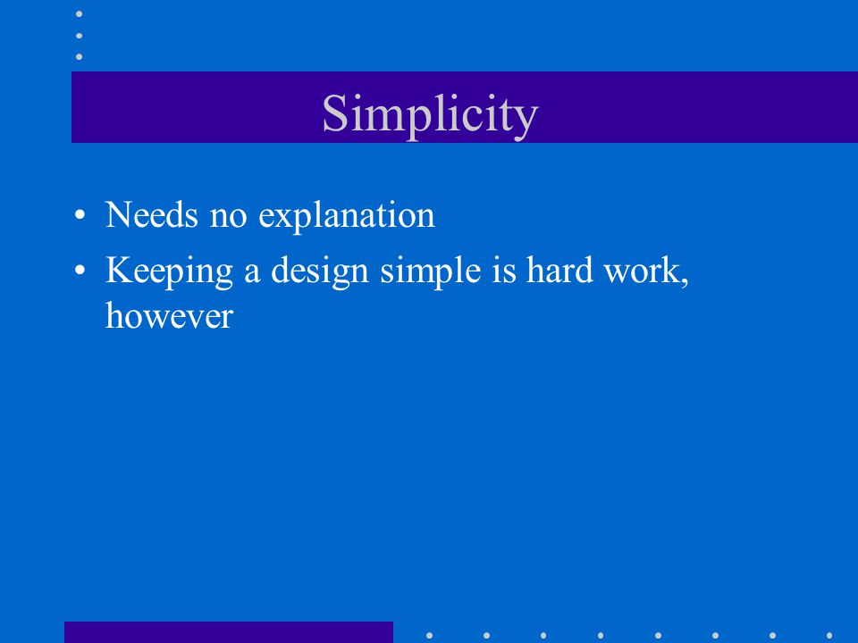 Simplicity Needs no explanation Keeping a design simple is hard work, however