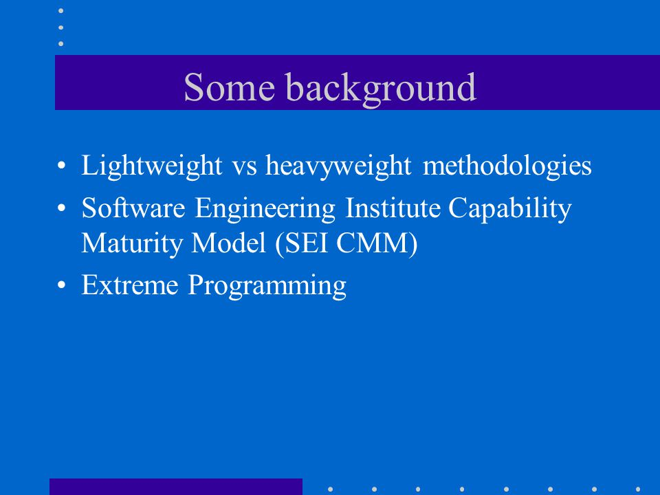 Some background Lightweight vs heavyweight methodologies Software Engineering Institute Capability Maturity Model (SEI CMM) Extreme Programming