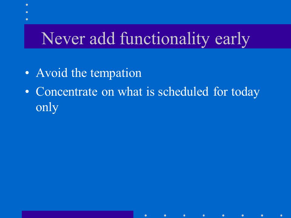 Never add functionality early Avoid the tempation Concentrate on what is scheduled for today only