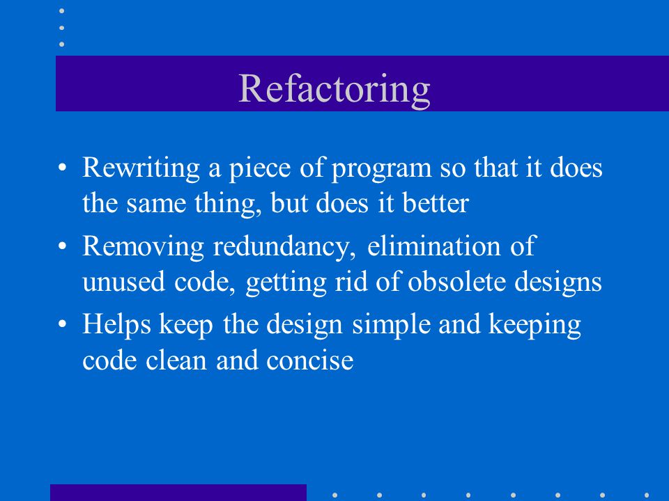 Refactoring Rewriting a piece of program so that it does the same thing, but does it better Removing redundancy, elimination of unused code, getting rid of obsolete designs Helps keep the design simple and keeping code clean and concise