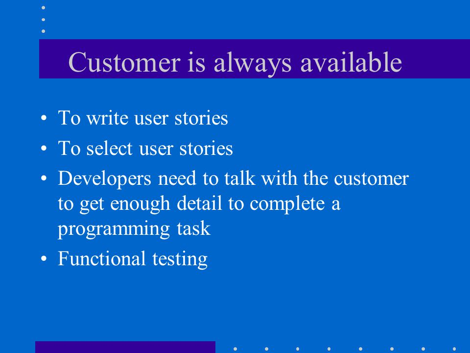 Customer is always available To write user stories To select user stories Developers need to talk with the customer to get enough detail to complete a programming task Functional testing