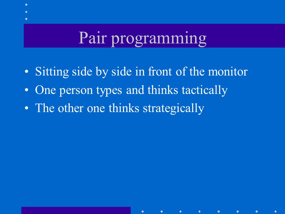 Pair programming Sitting side by side in front of the monitor One person types and thinks tactically The other one thinks strategically