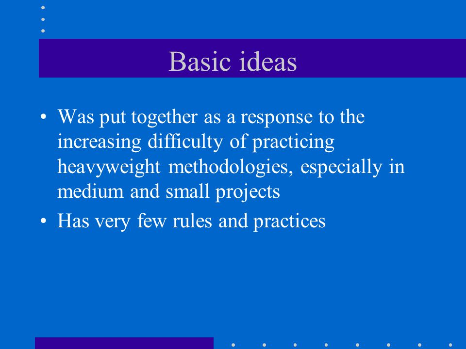 Basic ideas Was put together as a response to the increasing difficulty of practicing heavyweight methodologies, especially in medium and small projects Has very few rules and practices