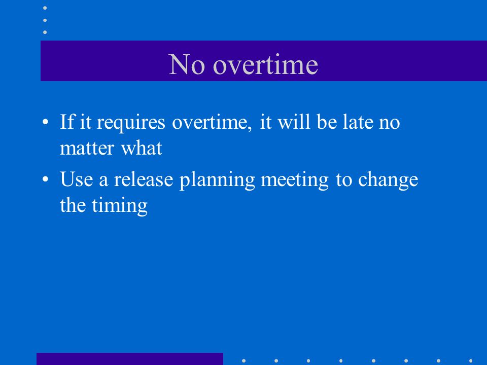 No overtime If it requires overtime, it will be late no matter what Use a release planning meeting to change the timing