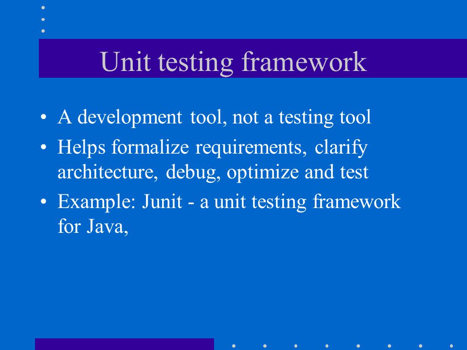 Unit testing framework A development tool, not a testing tool Helps formalize requirements, clarify architecture, debug, optimize and test Example: Junit - a unit testing framework for Java,