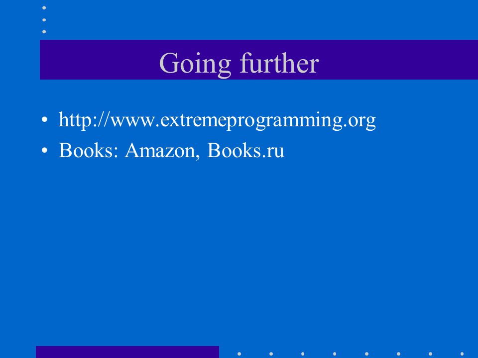 Going further http://www.extremeprogramming.org Books: Amazon, Books.ru