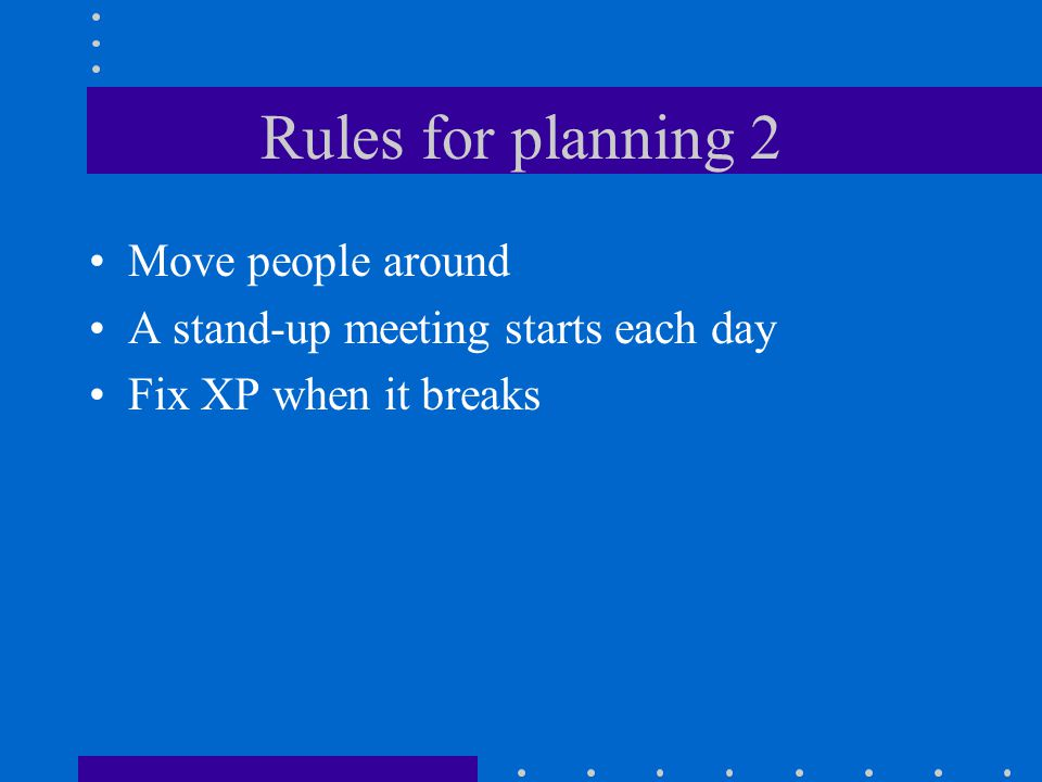 Rules for planning 2 Move people around A stand-up meeting starts each day Fix XP when it breaks