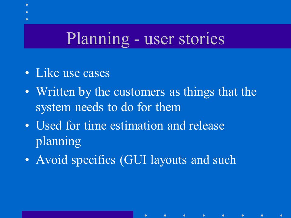 Planning - user stories Like use cases Written by the customers as things that the system needs to do for them Used for time estimation and release planning Avoid specifics (GUI layouts and such