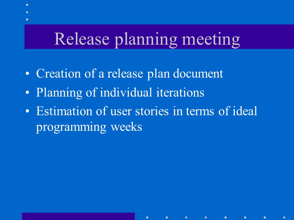 Release planning meeting Creation of a release plan document Planning of individual iterations Estimation of user stories in terms of ideal programming weeks