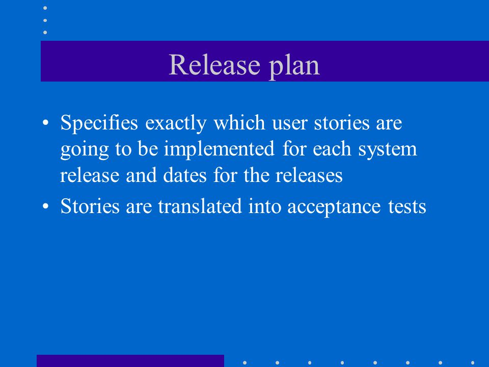 Release plan Specifies exactly which user stories are going to be implemented for each system release and dates for the releases Stories are translated into acceptance tests
