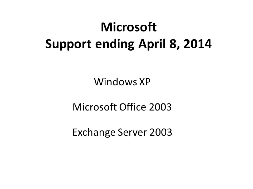 Microsoft Support ending April 8, 2014 Windows XP Microsoft Office 2003 Exchange Server 2003