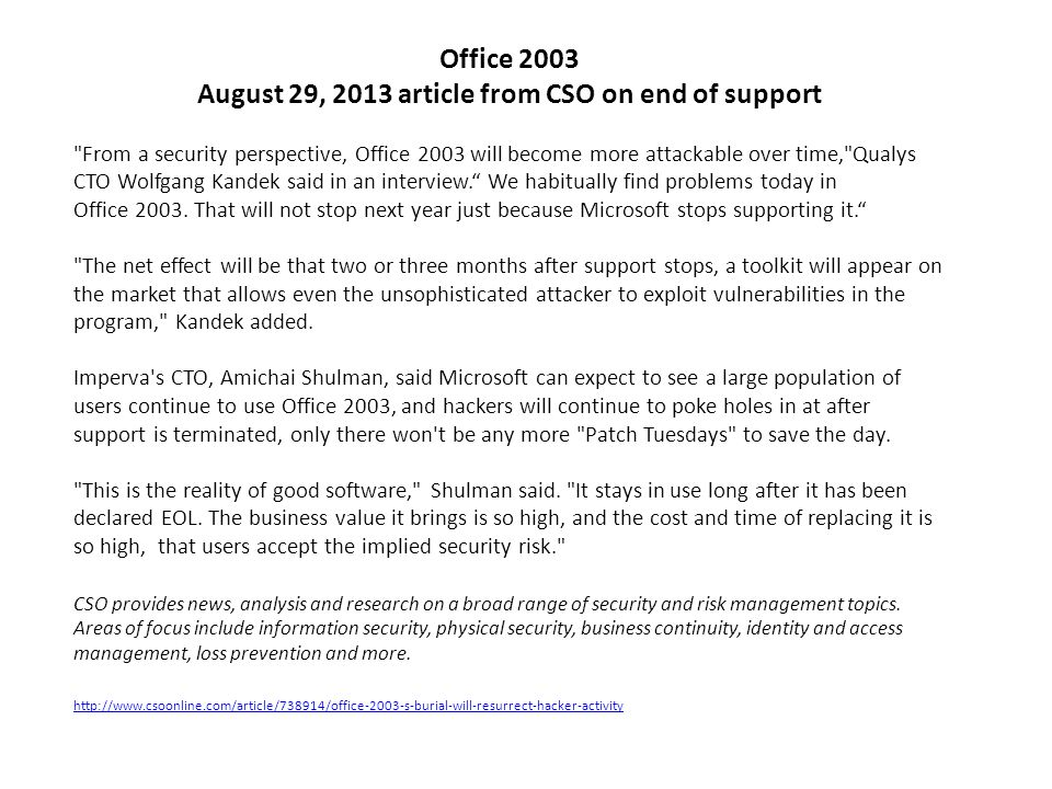 Office 2003 August 29, 2013 article from CSO on end of support From a security perspective, Office 2003 will become more attackable over time, Qualys CTO Wolfgang Kandek said in an interview. We habitually find problems today in Office 2003.