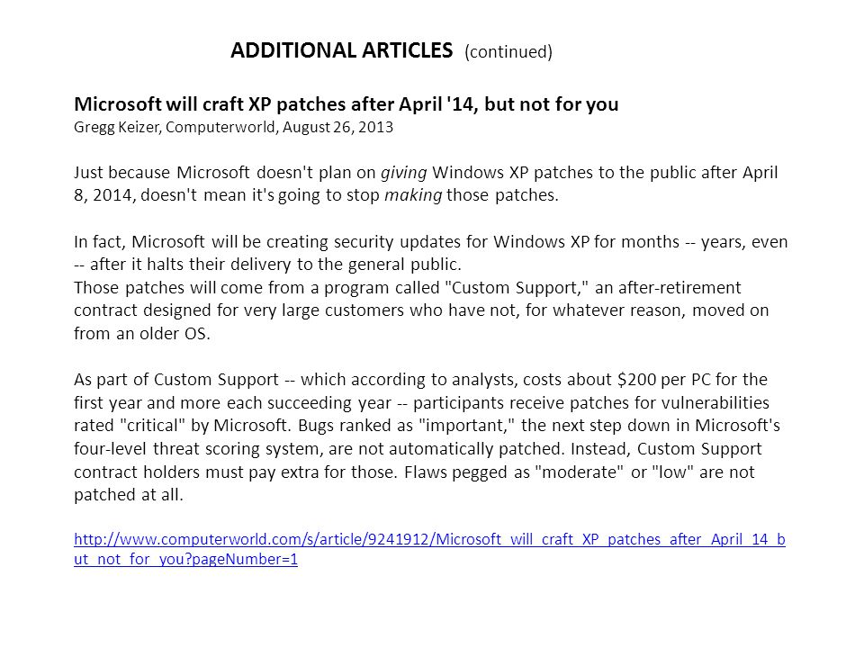 ADDITIONAL ARTICLES (continued) Microsoft will craft XP patches after April 14, but not for you Gregg Keizer, Computerworld, August 26, 2013 Just because Microsoft doesn t plan on giving Windows XP patches to the public after April 8, 2014, doesn t mean it s going to stop making those patches.