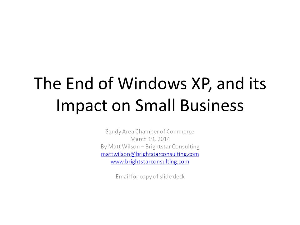 The End of Windows XP, and its Impact on Small Business Sandy Area Chamber of Commerce March 19, 2014 By Matt Wilson – Brightstar Consulting mattwilson@brightstarconsulting.com www.brightstarconsulting.com Email for copy of slide deck